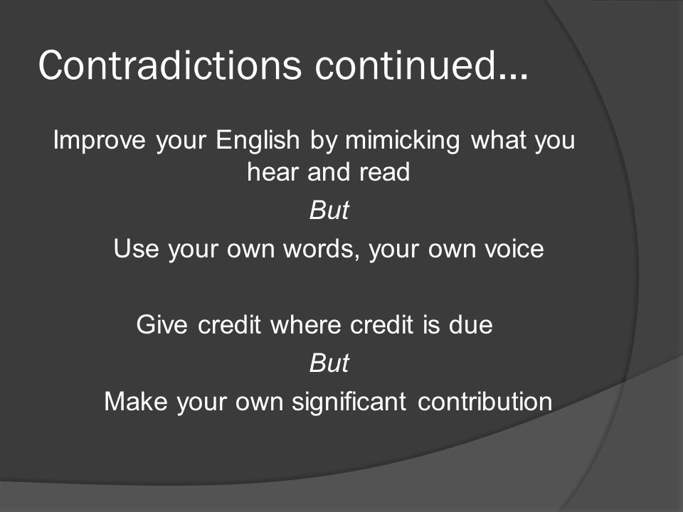 Contradictions continued… Improve your English by mimicking what you hear and read But Use your own words, your own voice Give credit where credit is due But Make your own significant contribution