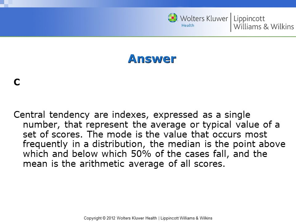 Copyright © 2012 Wolters Kluwer Health | Lippincott Williams & Wilkins Answer C Central tendency are indexes, expressed as a single number, that represent the average or typical value of a set of scores.