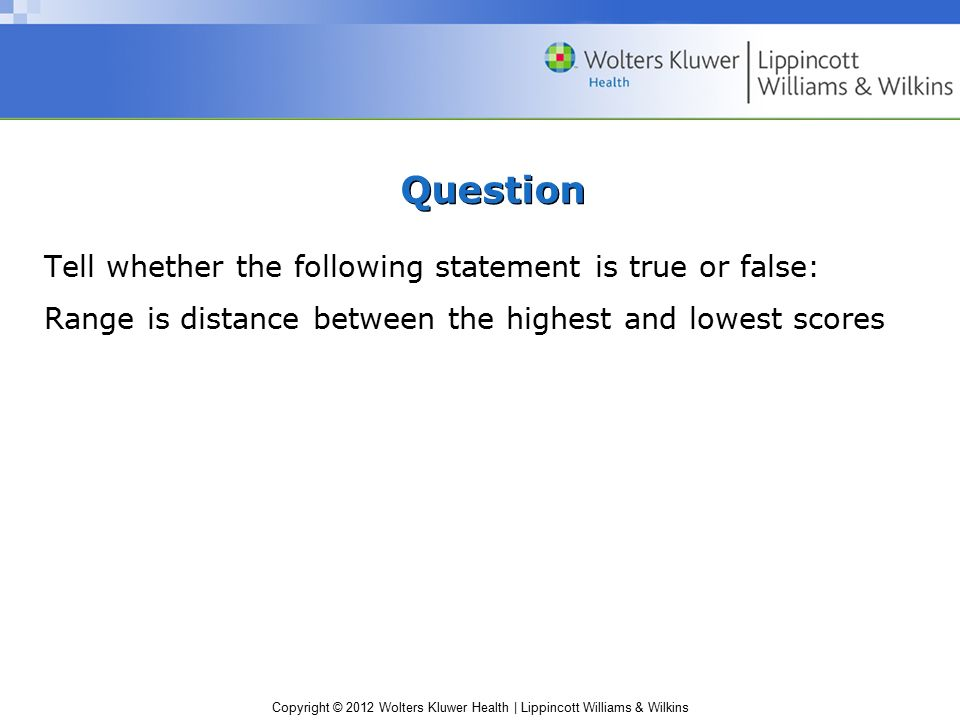 Copyright © 2012 Wolters Kluwer Health | Lippincott Williams & Wilkins Question Tell whether the following statement is true or false: Range is distance between the highest and lowest scores