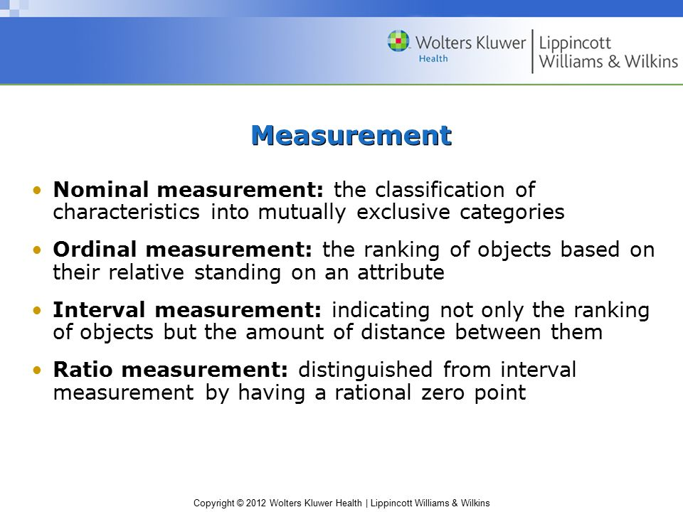 Copyright © 2012 Wolters Kluwer Health | Lippincott Williams & Wilkins Measurement Nominal measurement: the classification of characteristics into mutually exclusive categories Ordinal measurement: the ranking of objects based on their relative standing on an attribute Interval measurement: indicating not only the ranking of objects but the amount of distance between them Ratio measurement: distinguished from interval measurement by having a rational zero point