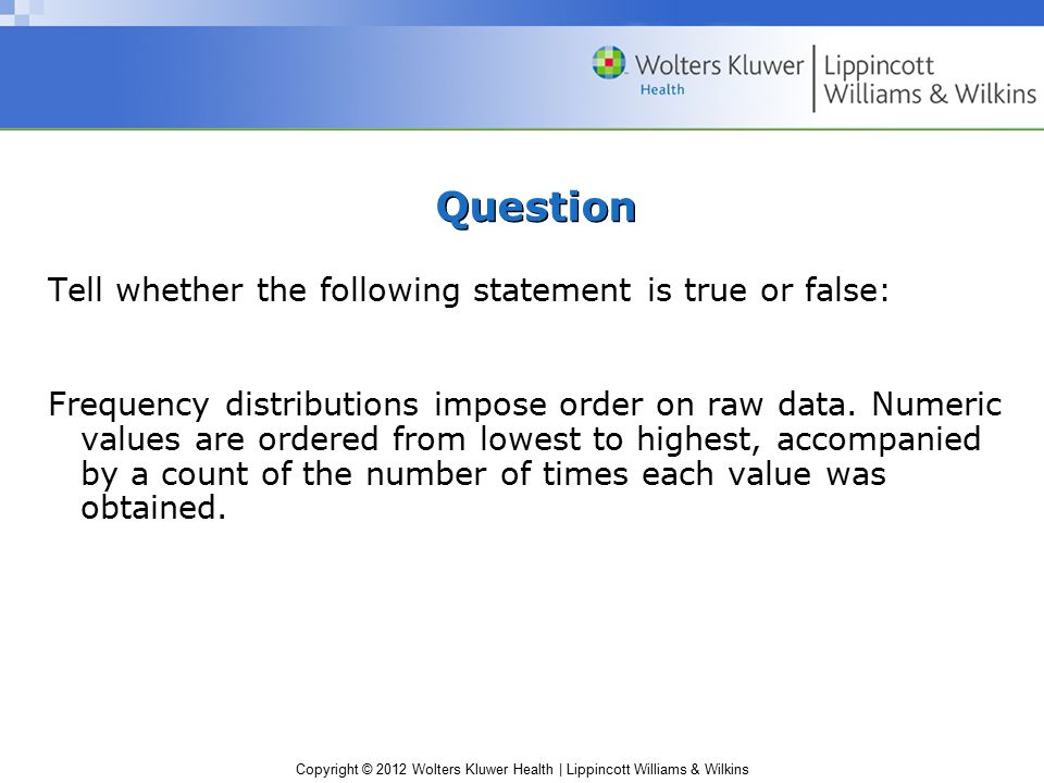 Copyright © 2012 Wolters Kluwer Health | Lippincott Williams & Wilkins Question Tell whether the following statement is true or false: Frequency distributions impose order on raw data.