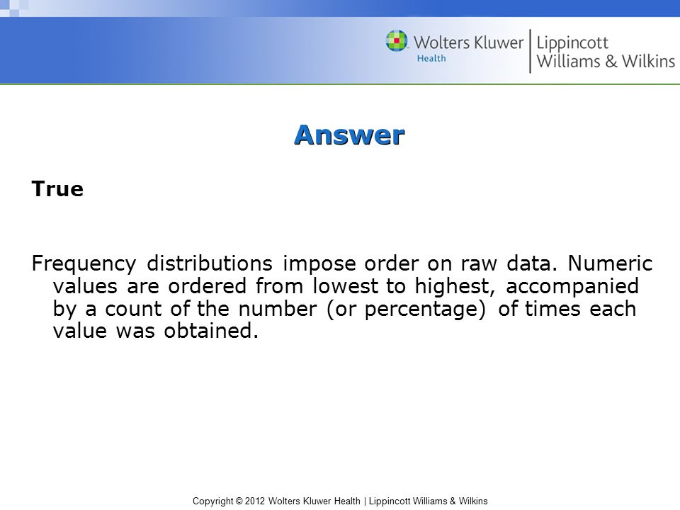 Copyright © 2012 Wolters Kluwer Health | Lippincott Williams & Wilkins Answer True Frequency distributions impose order on raw data.