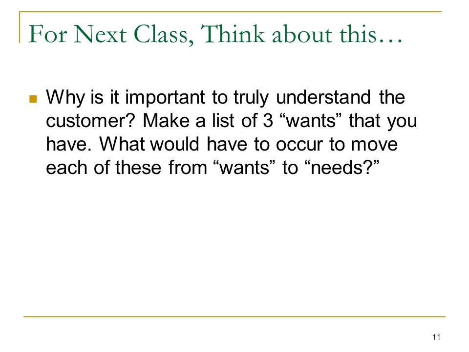 For Next Class, Think about this… Why is it important to truly understand the customer.