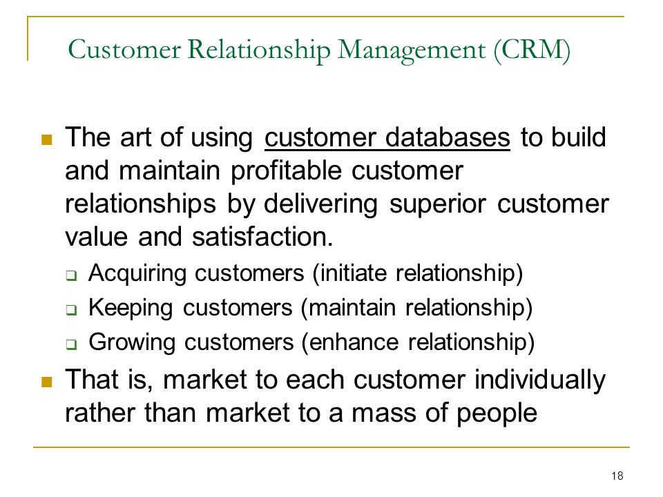 18 Customer Relationship Management (CRM) The art of using customer databases to build and maintain profitable customer relationships by delivering superior customer value and satisfaction.