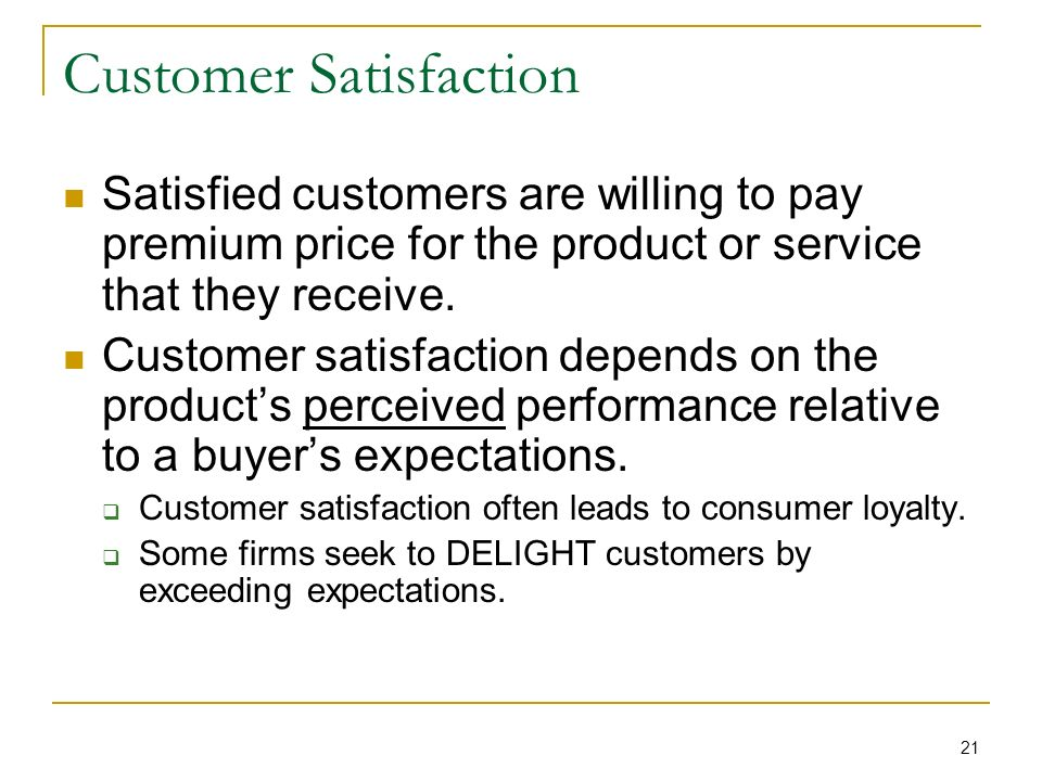 21 Customer Satisfaction Satisfied customers are willing to pay premium price for the product or service that they receive.