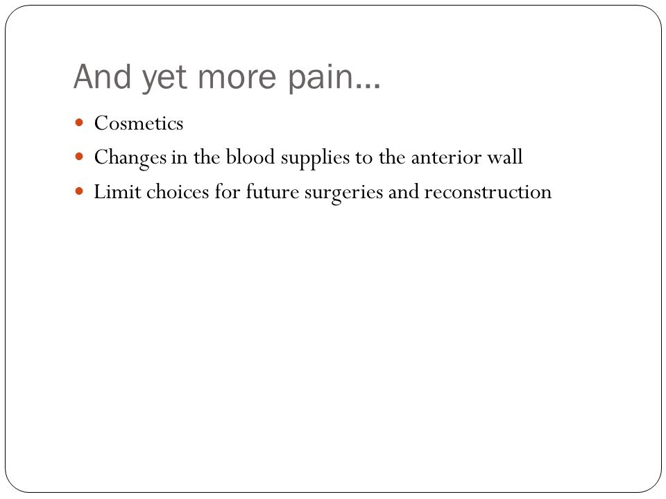 And yet more pain… Cosmetics Changes in the blood supplies to the anterior wall Limit choices for future surgeries and reconstruction