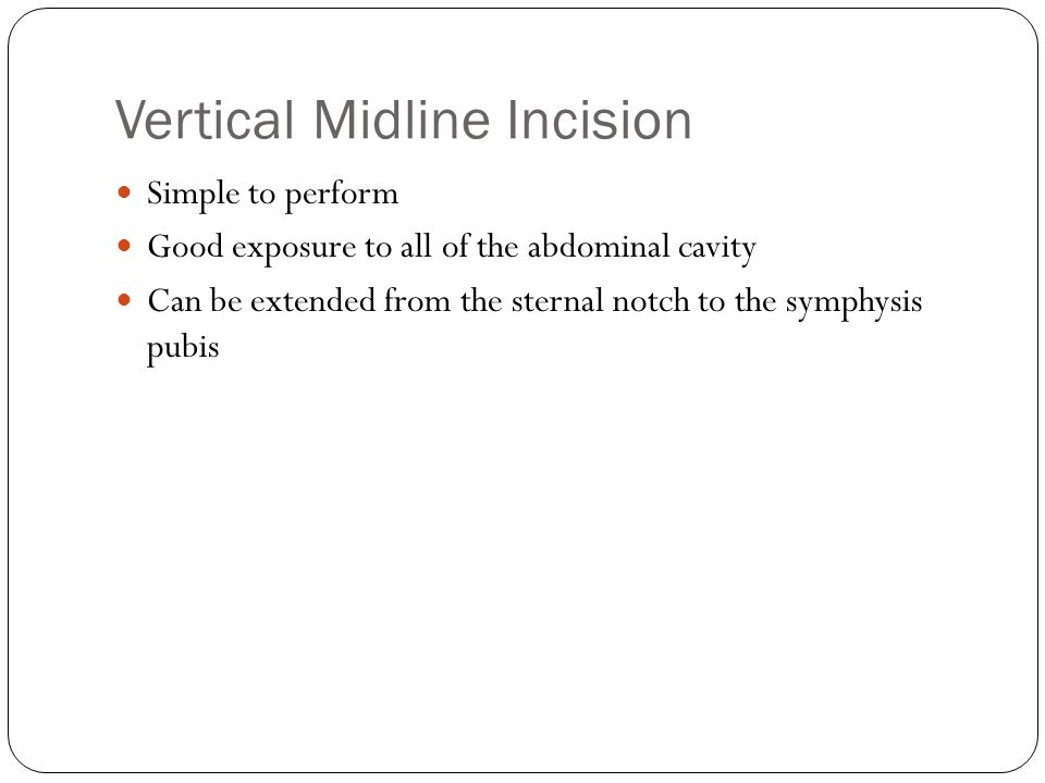 Vertical Midline Incision Simple to perform Good exposure to all of the abdominal cavity Can be extended from the sternal notch to the symphysis pubis