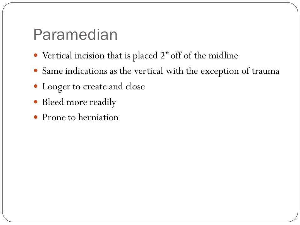 Paramedian Vertical incision that is placed 2 off of the midline Same indications as the vertical with the exception of trauma Longer to create and close Bleed more readily Prone to herniation