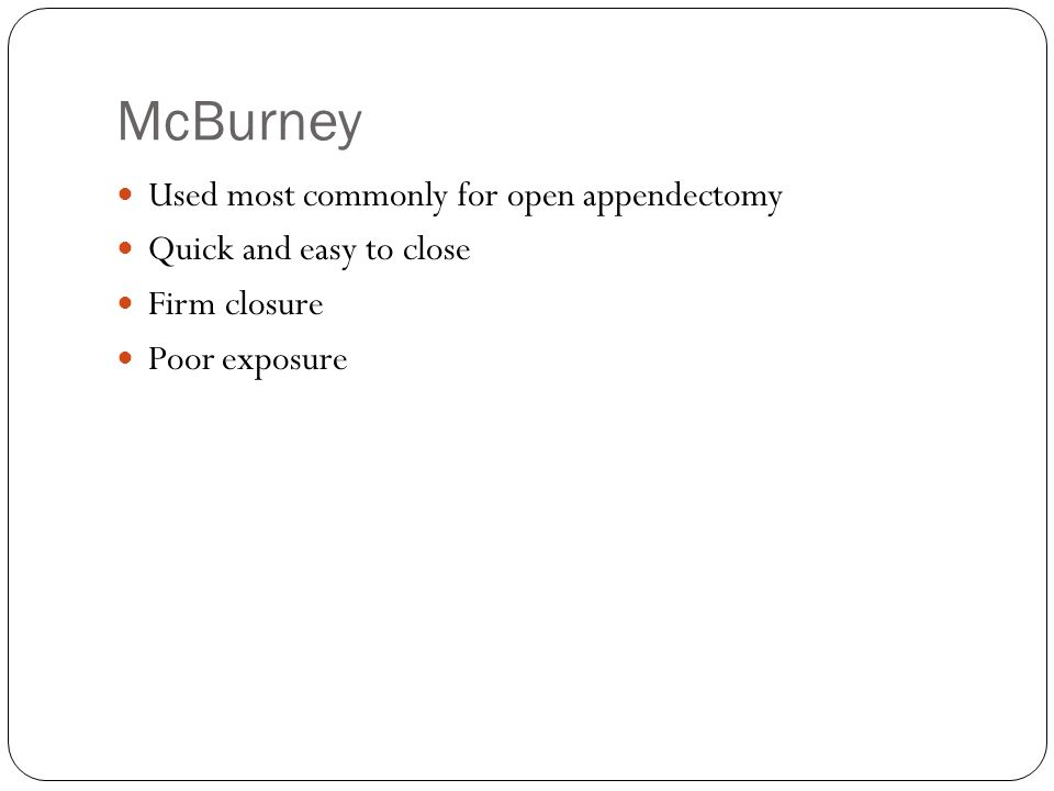 McBurney Used most commonly for open appendectomy Quick and easy to close Firm closure Poor exposure