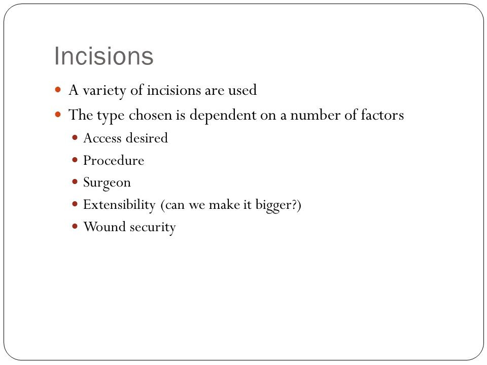 Incisions A variety of incisions are used The type chosen is dependent on a number of factors Access desired Procedure Surgeon Extensibility (can we make it bigger ) Wound security
