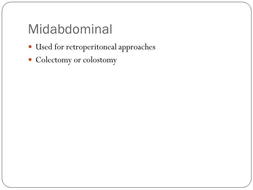 Midabdominal Used for retroperitoneal approaches Colectomy or colostomy