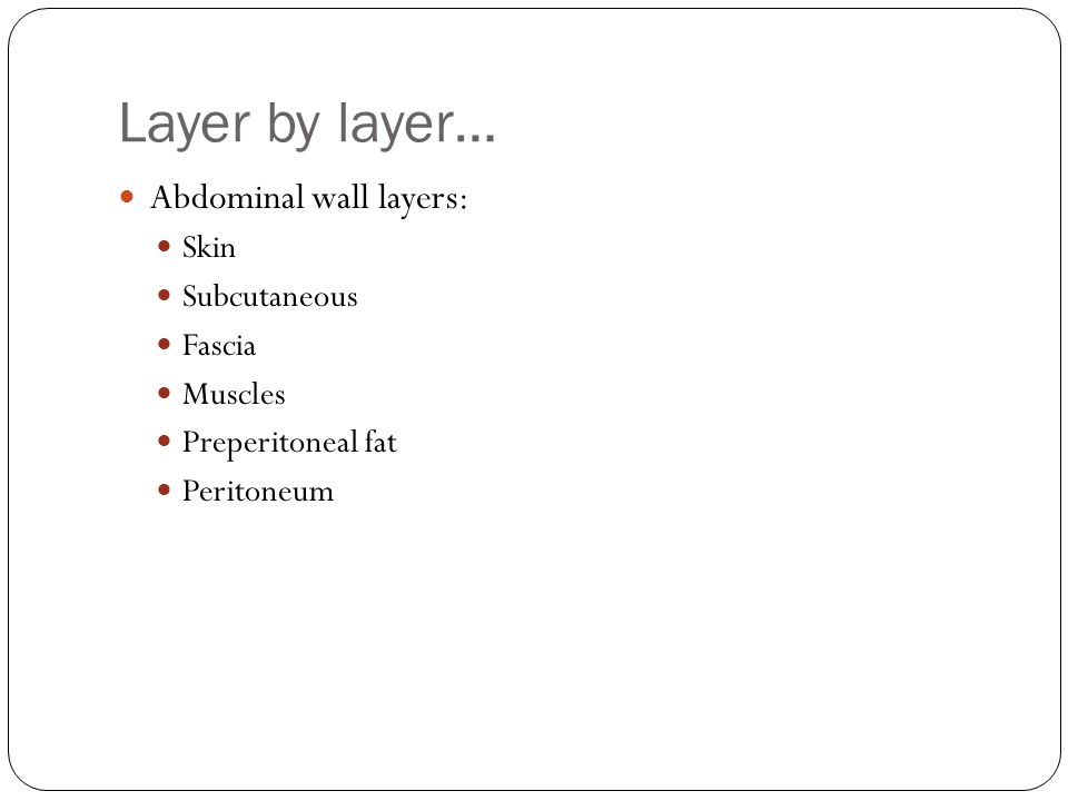 Layer by layer… Abdominal wall layers: Skin Subcutaneous Fascia Muscles Preperitoneal fat Peritoneum