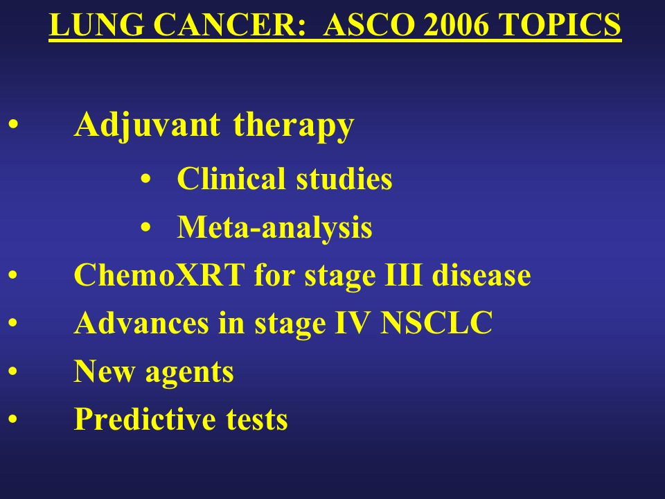 LUNG CANCER: ASCO 2006 TOPICS Adjuvant therapy Clinical studies Meta-analysis ChemoXRT for stage III disease Advances in stage IV NSCLC New agents Predictive tests