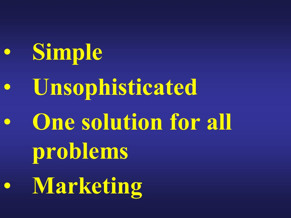 Simple Unsophisticated One solution for all problems Marketing