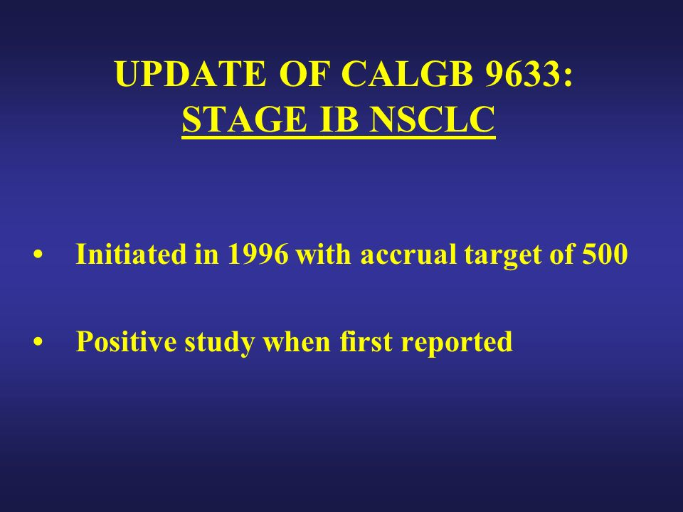 UPDATE OF CALGB 9633: STAGE IB NSCLC Initiated in 1996 with accrual target of 500 Positive study when first reported