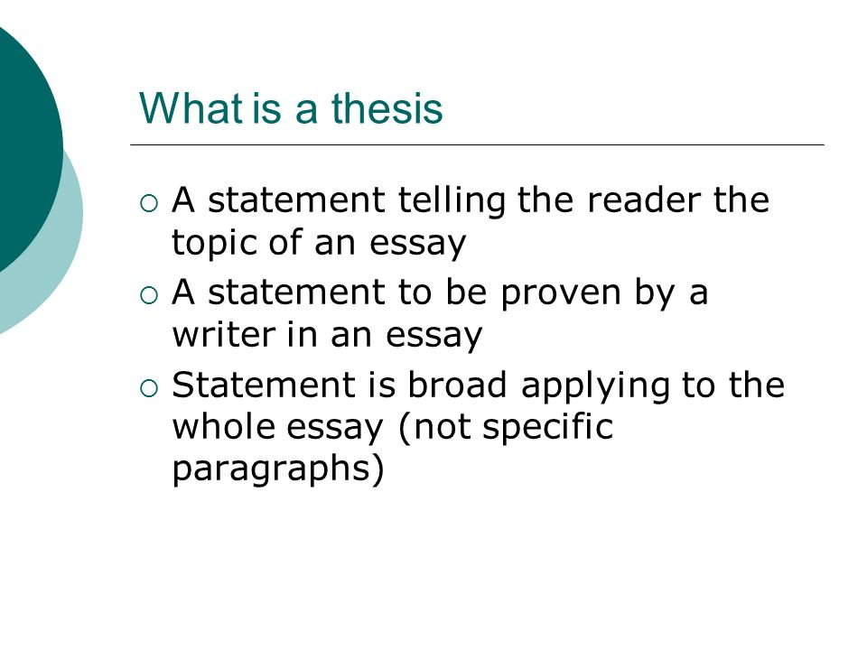 What is a thesis  A statement telling the reader the topic of an essay  A statement to be proven by a writer in an essay  Statement is broad applying to the whole essay (not specific paragraphs)