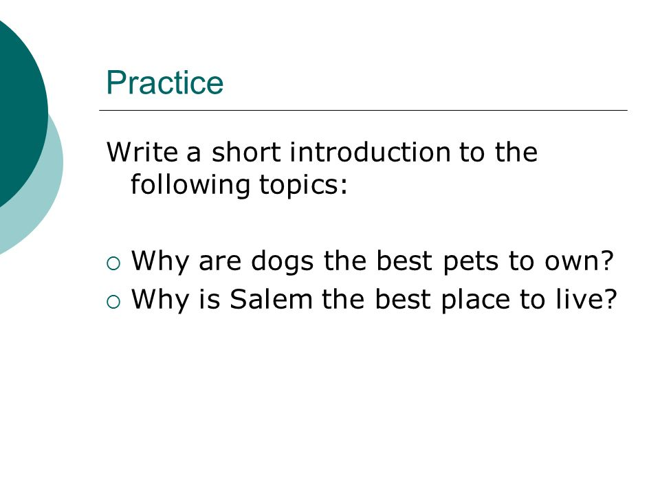 Practice Write a short introduction to the following topics:  Why are dogs the best pets to own.