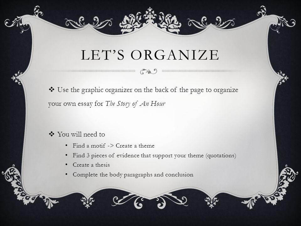 LET'S ORGANIZE  Use the graphic organizer on the back of the page to organize your own essay for The Story of An Hour  You will need to Find a motif -> Create a theme Find 3 pieces of evidence that support your theme (quotations) Create a thesis Complete the body paragraphs and conclusion