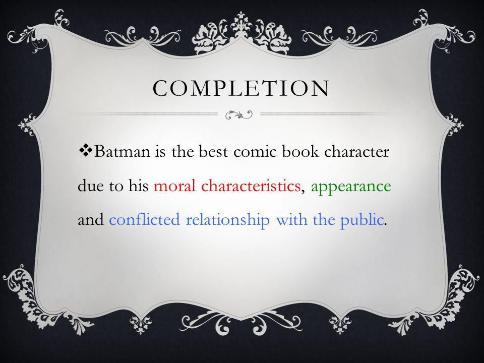 COMPLETION  Batman is the best comic book character due to his moral characteristics, appearance and conflicted relationship with the public.