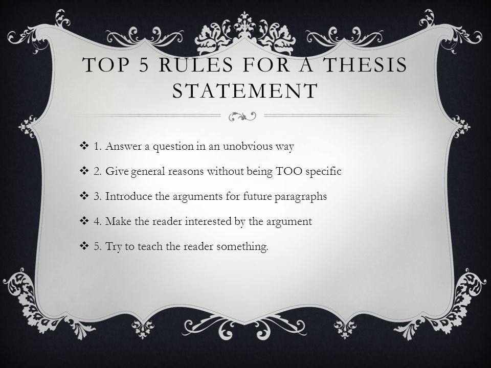 TOP 5 RULES FOR A THESIS STATEMENT  1. Answer a question in an unobvious way  2.