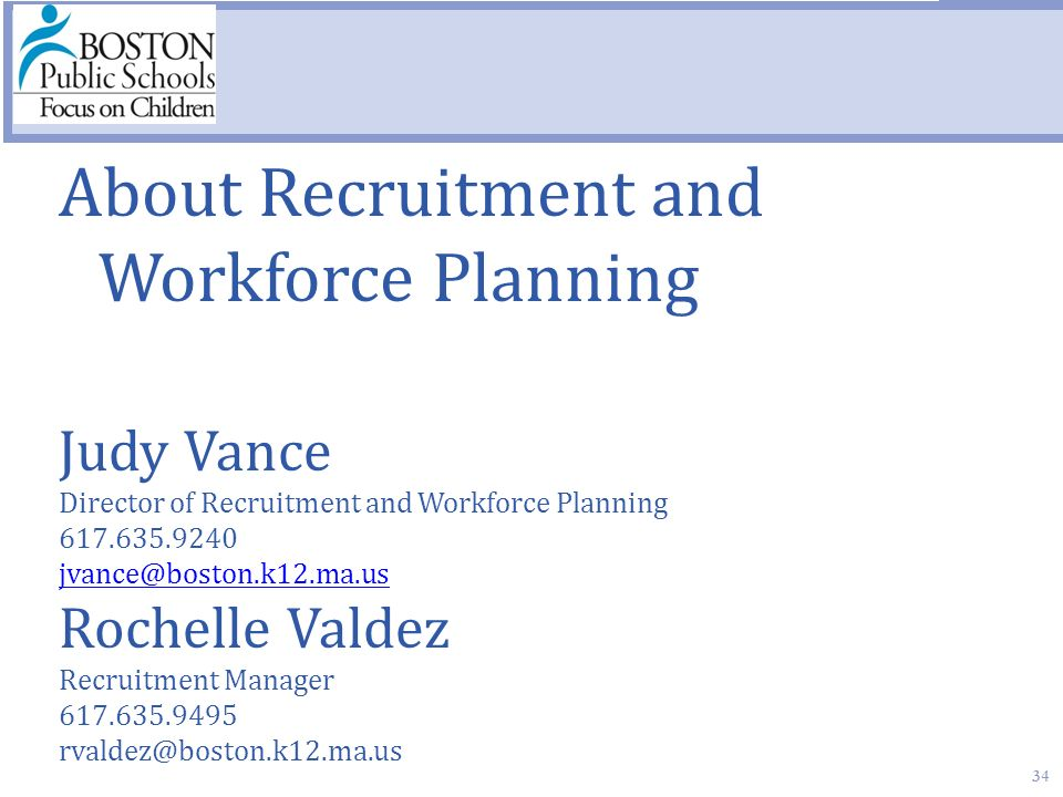 34 About Recruitment and Workforce Planning Judy Vance Director of Recruitment and Workforce Planning 617.635.9240 jvance@boston.k12.ma.us Rochelle Valdez Recruitment Manager 617.635.9495 rvaldez@boston.k12.ma.us