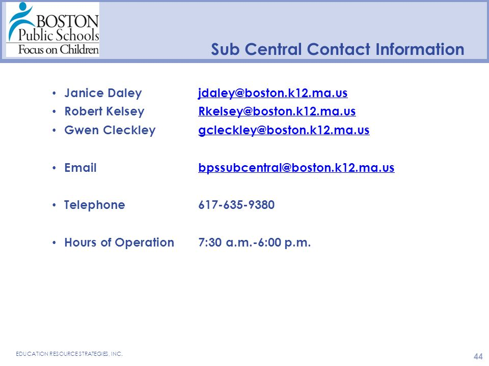 Sub Central Contact Information Janice Daley jdaley@boston.k12.ma.usjdaley@boston.k12.ma.us Robert Kelsey Rkelsey@boston.k12.ma.usRkelsey@boston.k12.ma.us Gwen Cleckley gcleckley@boston.k12.ma.usgcleckley@boston.k12.ma.us Emailbpssubcentral@boston.k12.ma.usbpssubcentral@boston.k12.ma.us Telephone617-635-9380 Hours of Operation7:30 a.m.-6:00 p.m.