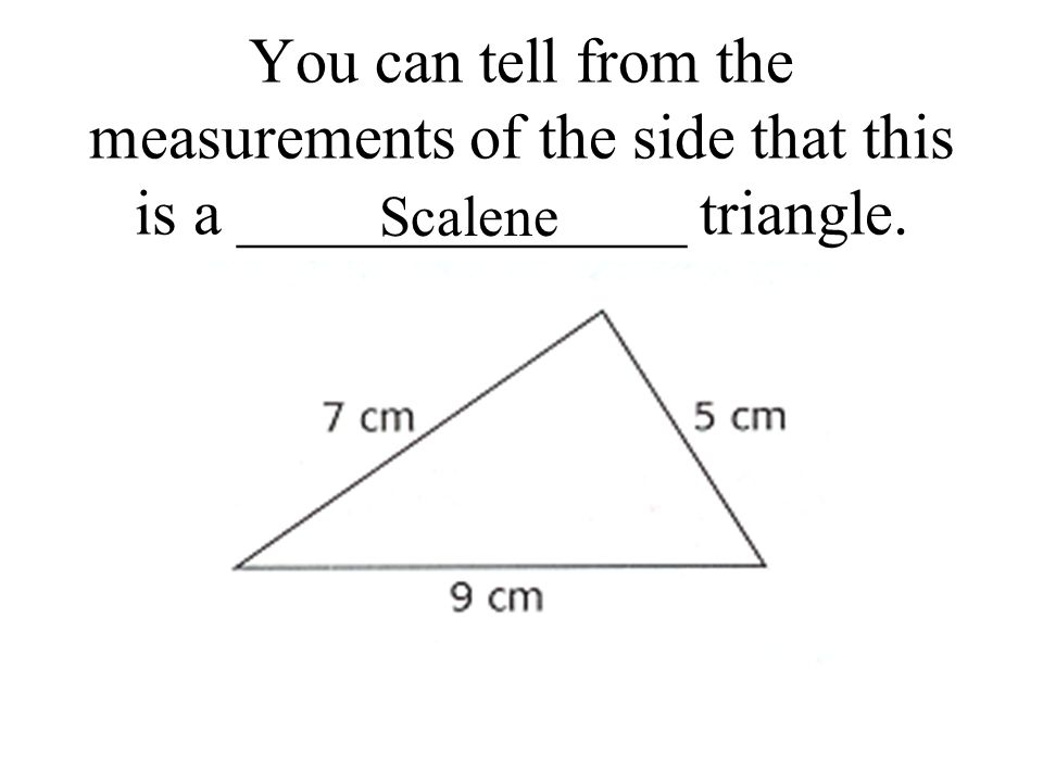 You can tell from the measurements of the side that this is a ______________ triangle. Scalene