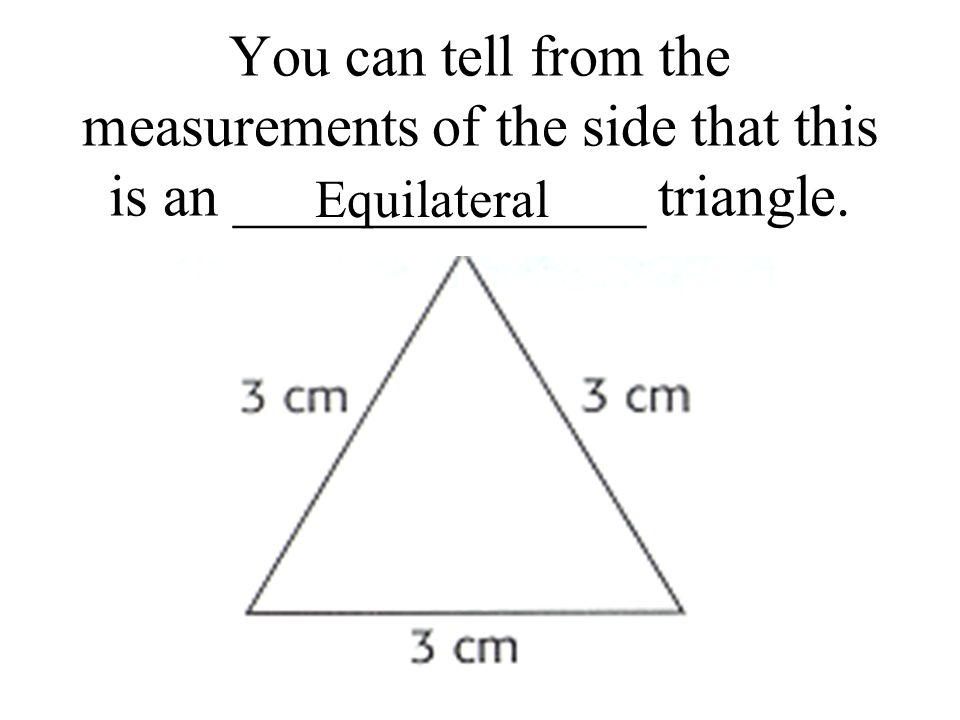 You can tell from the measurements of the side that this is an ______________ triangle. Equilateral