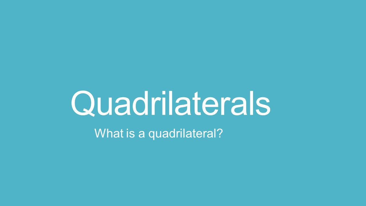 Quadrilaterals What is a quadrilateral
