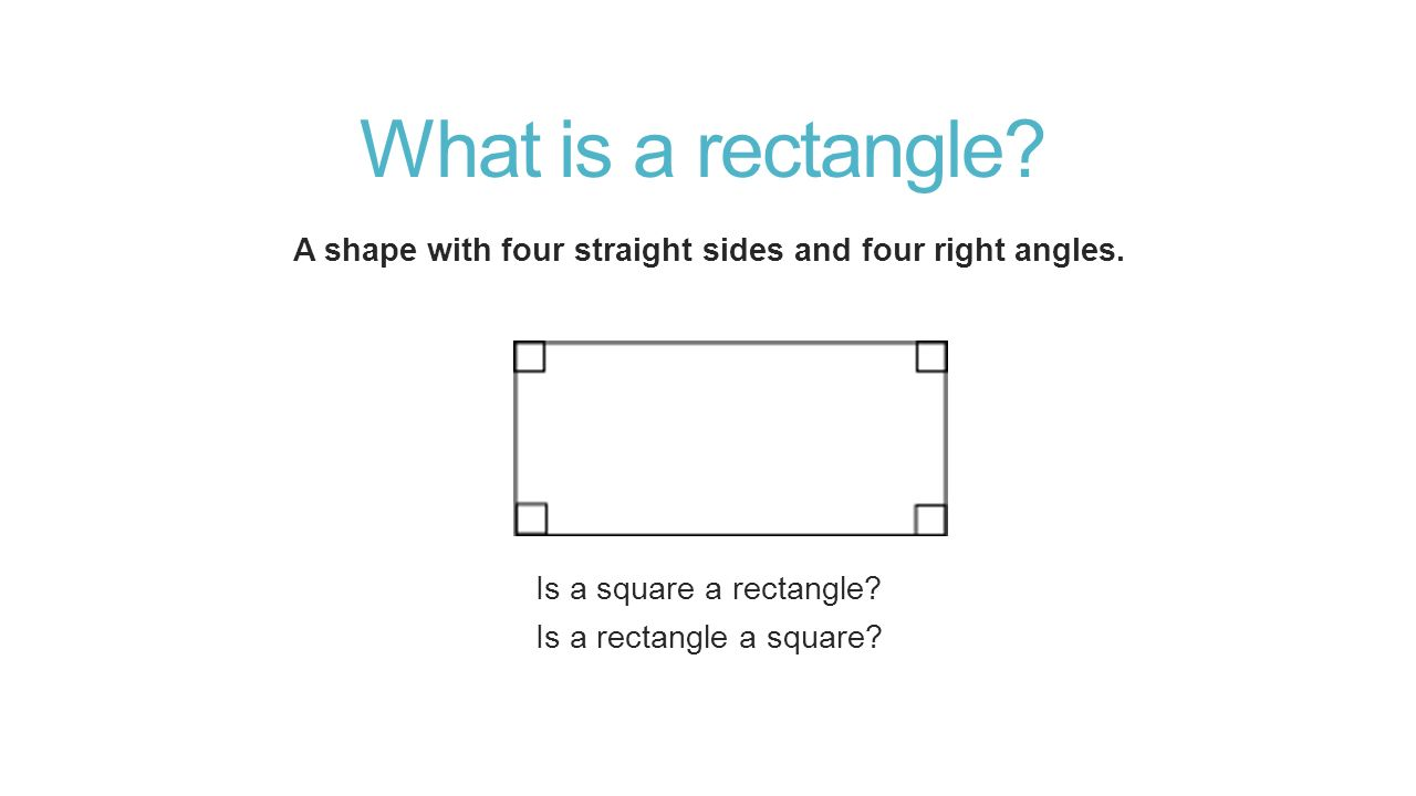 What is a rectangle. A shape with four straight sides and four right angles.