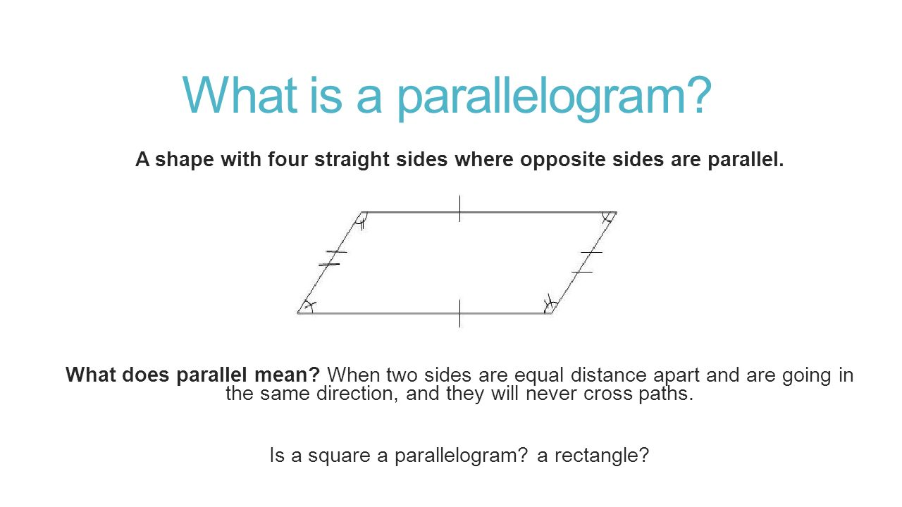 What is a parallelogram. A shape with four straight sides where opposite sides are parallel.