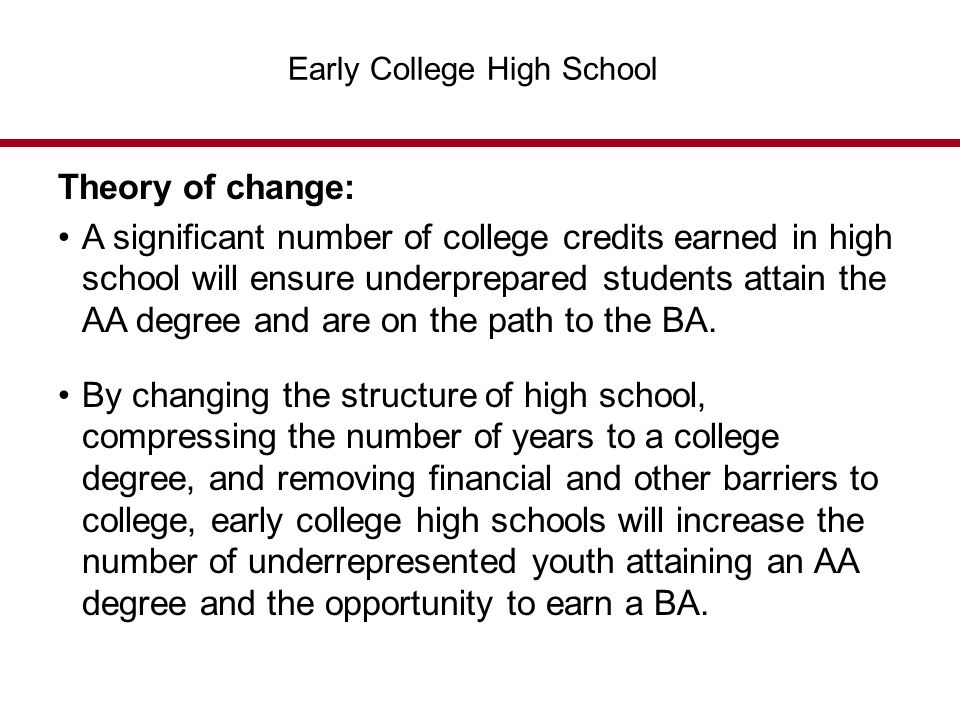 Early College High School Theory of change: A significant number of college credits earned in high school will ensure underprepared students attain the AA degree and are on the path to the BA.