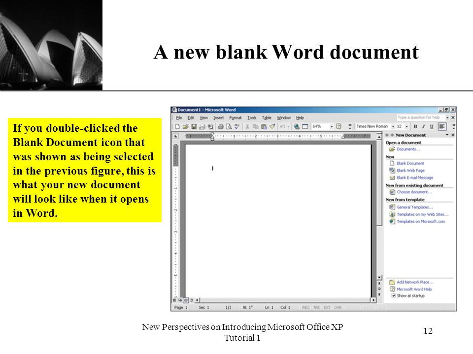 XP New Perspectives on Introducing Microsoft Office XP Tutorial 1 12 A new blank Word document If you double-clicked the Blank Document icon that was shown as being selected in the previous figure, this is what your new document will look like when it opens in Word.