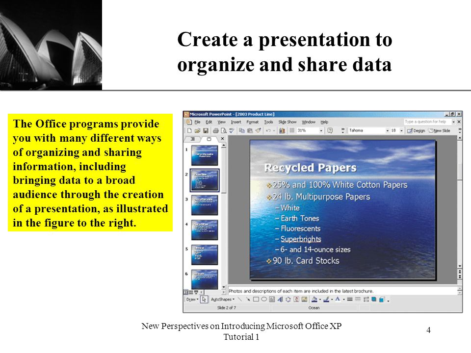 XP New Perspectives on Introducing Microsoft Office XP Tutorial 1 4 Create a presentation to organize and share data The Office programs provide you with many different ways of organizing and sharing information, including bringing data to a broad audience through the creation of a presentation, as illustrated in the figure to the right.