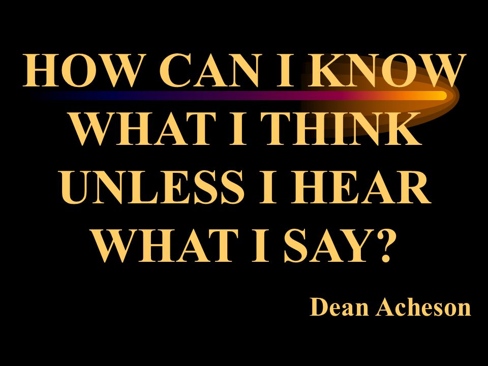 HOW CAN I KNOW WHAT I THINK UNLESS I HEAR WHAT I SAY Dean Acheson