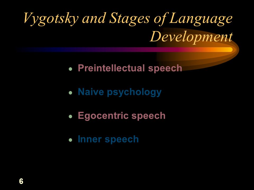l Preintellectual speech l Naive psychology l Egocentric speech l Inner speech Vygotsky and Stages of Language Development 6