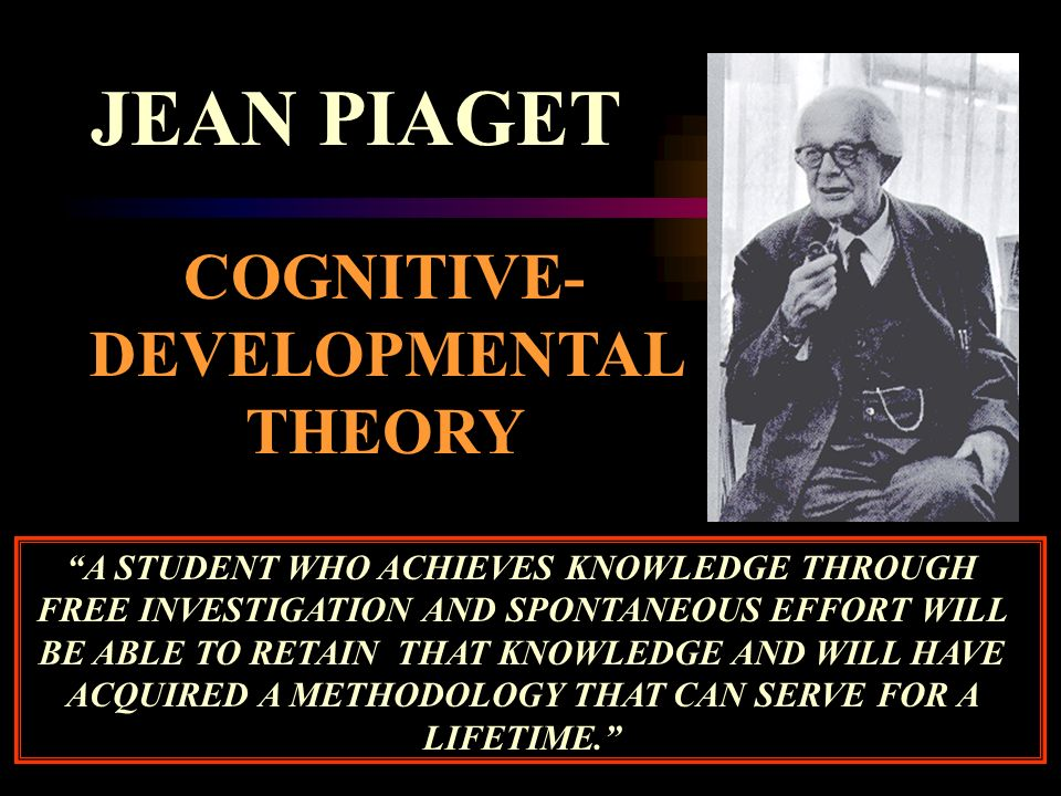 JEAN PIAGET COGNITIVE- DEVELOPMENTAL THEORY A STUDENT WHO ACHIEVES KNOWLEDGE THROUGH FREE INVESTIGATION AND SPONTANEOUS EFFORT WILL BE ABLE TO RETAIN THAT KNOWLEDGE AND WILL HAVE ACQUIRED A METHODOLOGY THAT CAN SERVE FOR A LIFETIME.