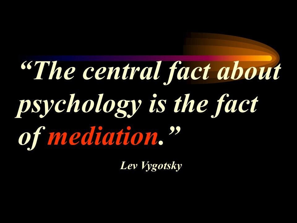 The central fact about psychology is the fact of mediation. Lev Vygotsky