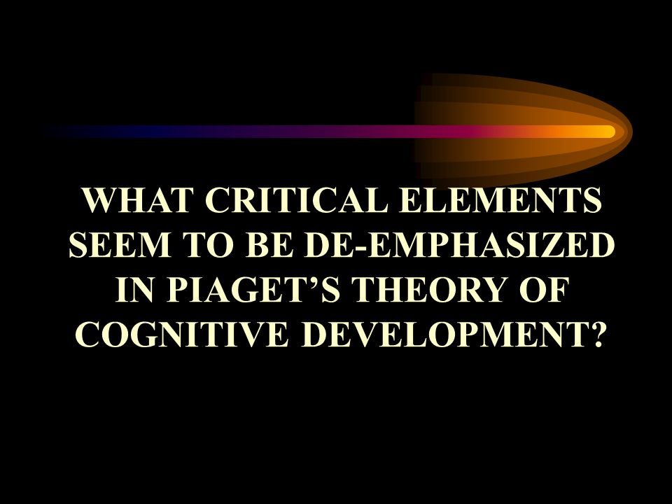 WHAT CRITICAL ELEMENTS SEEM TO BE DE-EMPHASIZED IN PIAGET'S THEORY OF COGNITIVE DEVELOPMENT