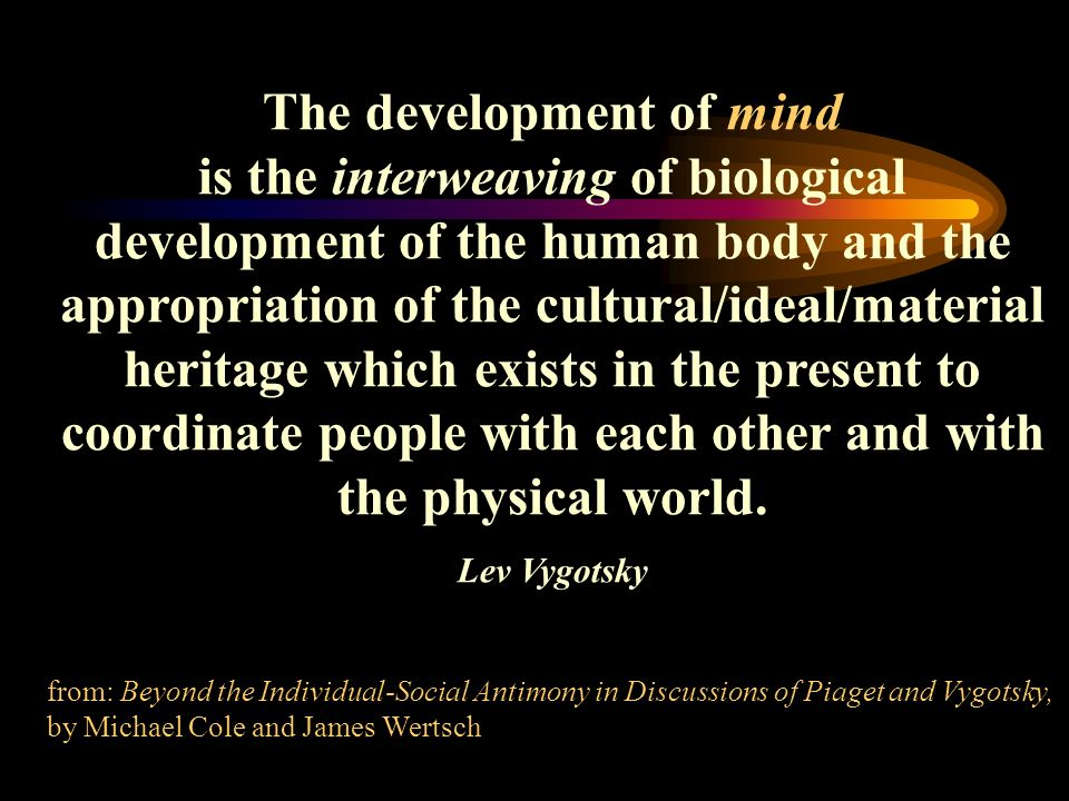 The development of mind is the interweaving of biological development of the human body and the appropriation of the cultural/ideal/material heritage which exists in the present to coordinate people with each other and with the physical world.