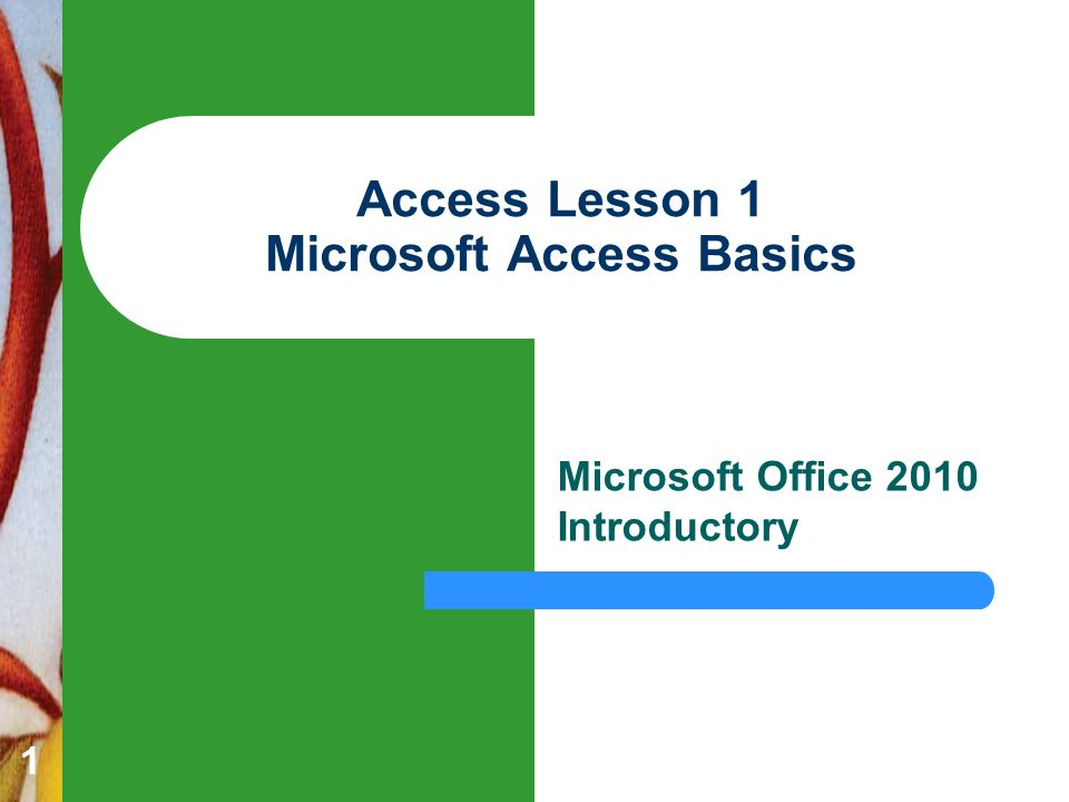 1 Access Lesson 1 Microsoft Access Basics Microsoft Office 2010 Introductory