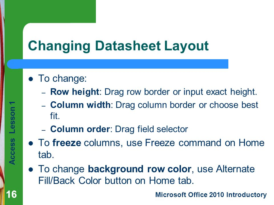 Access Lesson 1 Microsoft Office 2010 Introductory 16 Changing Datasheet Layout 16 To change: – Row height: Drag row border or input exact height.