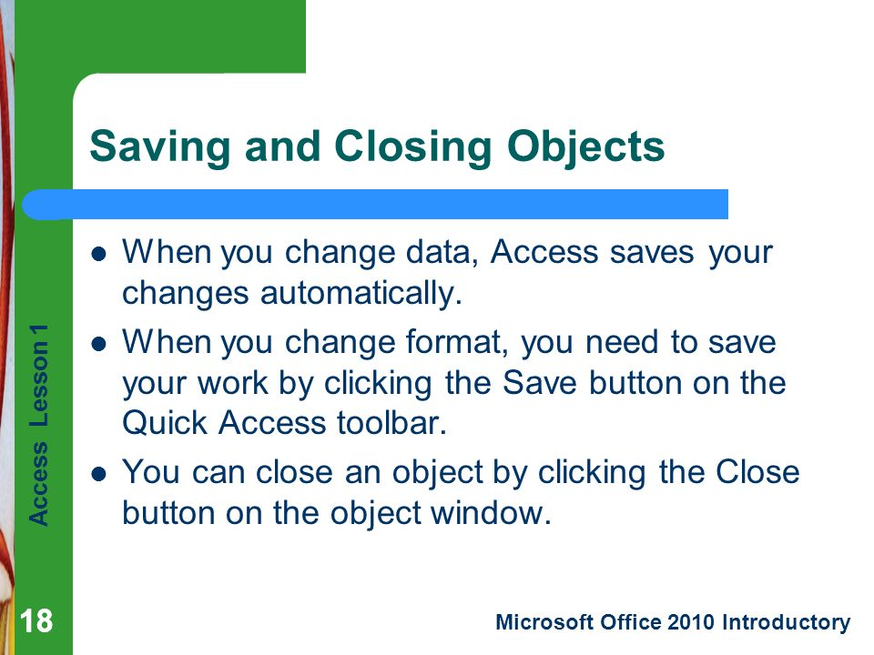 Access Lesson 1 Microsoft Office 2010 Introductory 18 Saving and Closing Objects 18 When you change data, Access saves your changes automatically.