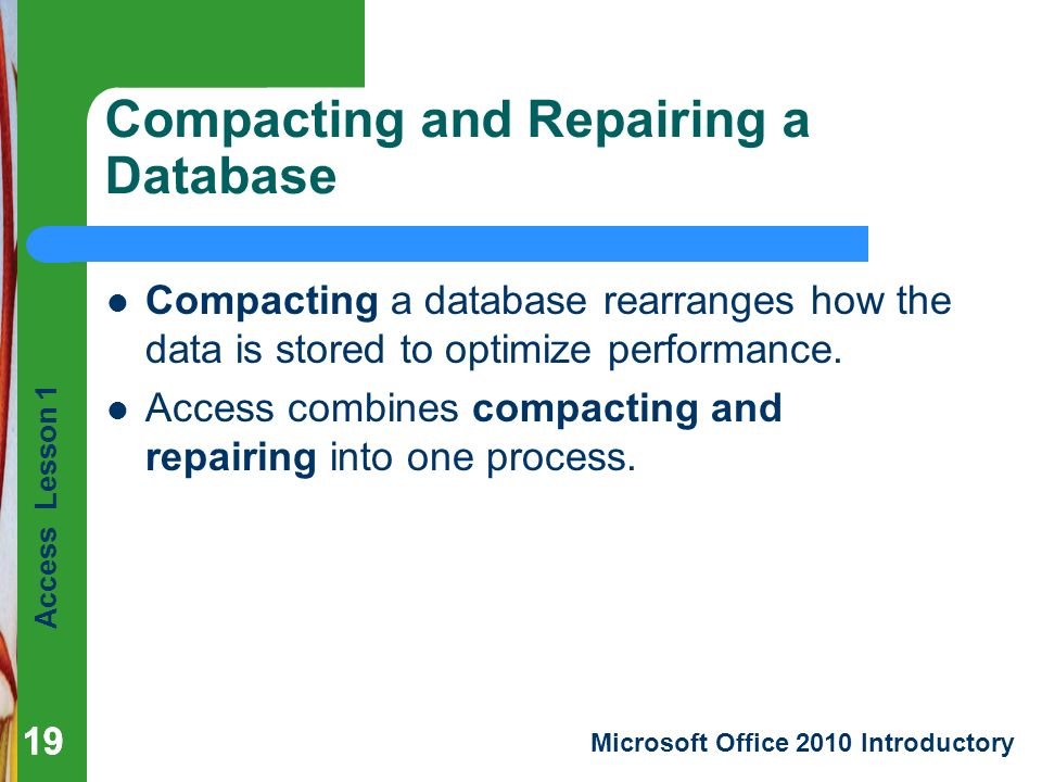 Access Lesson 1 Microsoft Office 2010 Introductory 19 Compacting and Repairing a Database 19 Compacting a database rearranges how the data is stored to optimize performance.
