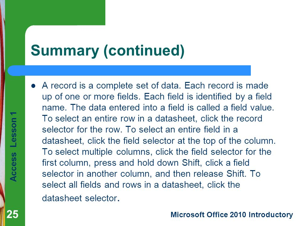 Access Lesson 1 Microsoft Office 2010 Introductory Summary (continued) A record is a complete set of data.