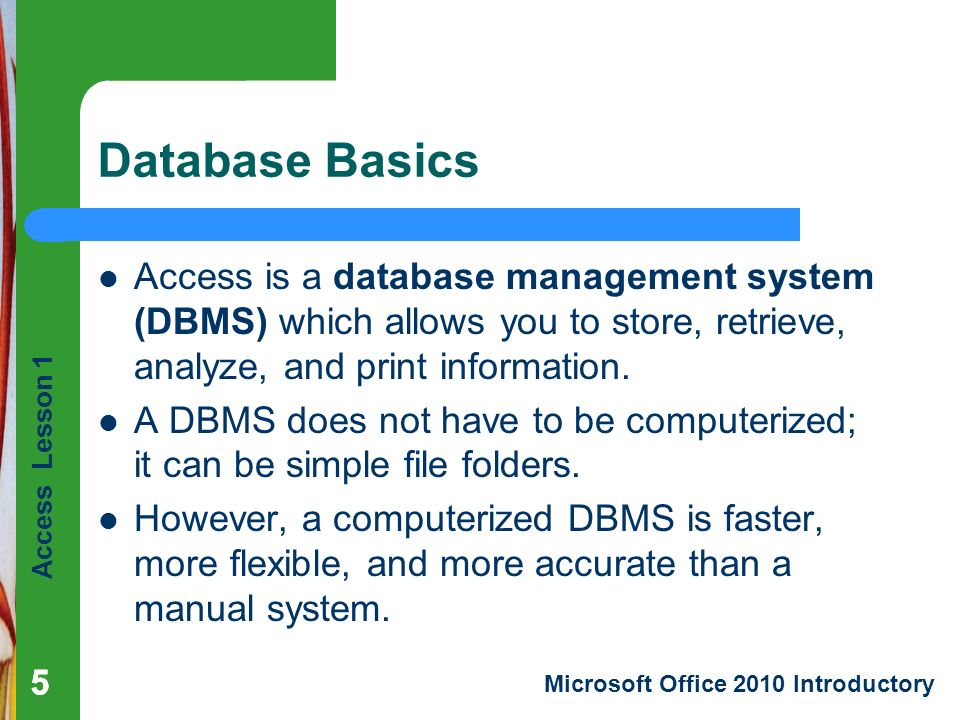 Access Lesson 1 Microsoft Office 2010 Introductory 555 Database Basics Access is a database management system (DBMS) which allows you to store, retrieve, analyze, and print information.