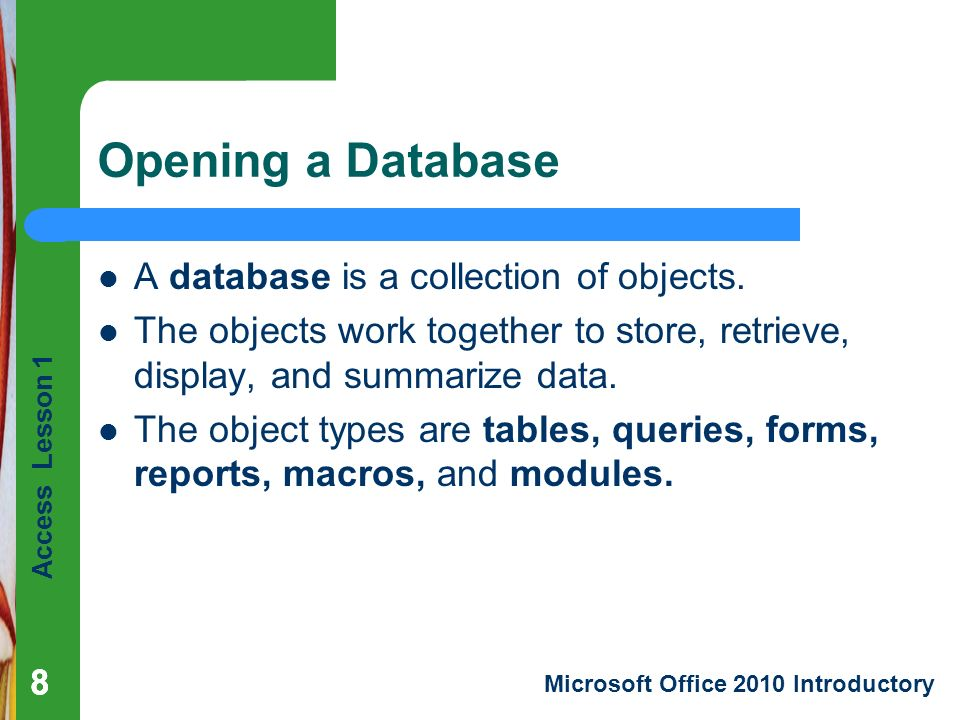 Access Lesson 1 Microsoft Office 2010 Introductory 88 Opening a Database 8 A database is a collection of objects.