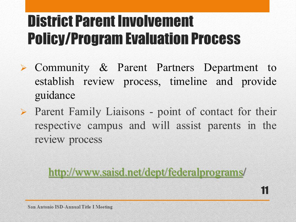 District Parent Involvement Policy/Program Evaluation Process  Community & Parent Partners Department to establish review process, timeline and provide guidance  Parent Family Liaisons - point of contact for their respective campus and will assist parents in the review process San Antonio ISD-Annual Title I Meeting