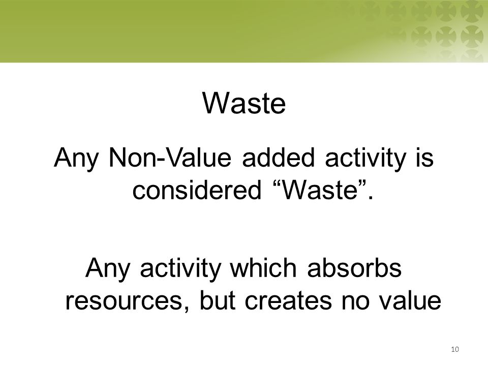 Waste Any Non-Value added activity is considered Waste .