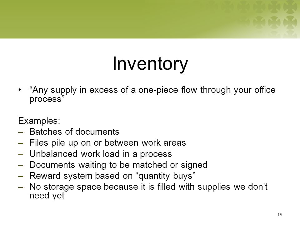 Inventory Any supply in excess of a one-piece flow through your office process Examples: –Batches of documents –Files pile up on or between work areas –Unbalanced work load in a process –Documents waiting to be matched or signed –Reward system based on quantity buys –No storage space because it is filled with supplies we don't need yet 15
